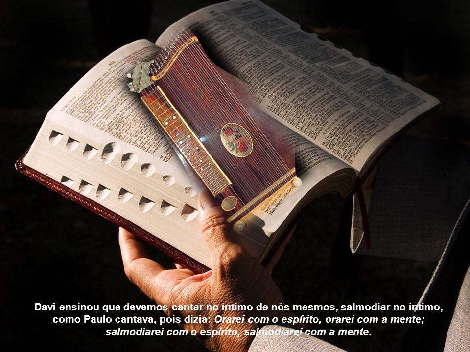 Davi ensinou que devemos cantar no íntimo de nós mesmos, salmodiar no íntimo, como Paulo cantava, pois dizia: Orarei com o espírito, orarei com a mente; salmodiarei com o espírito, salmodiarei com a mente.