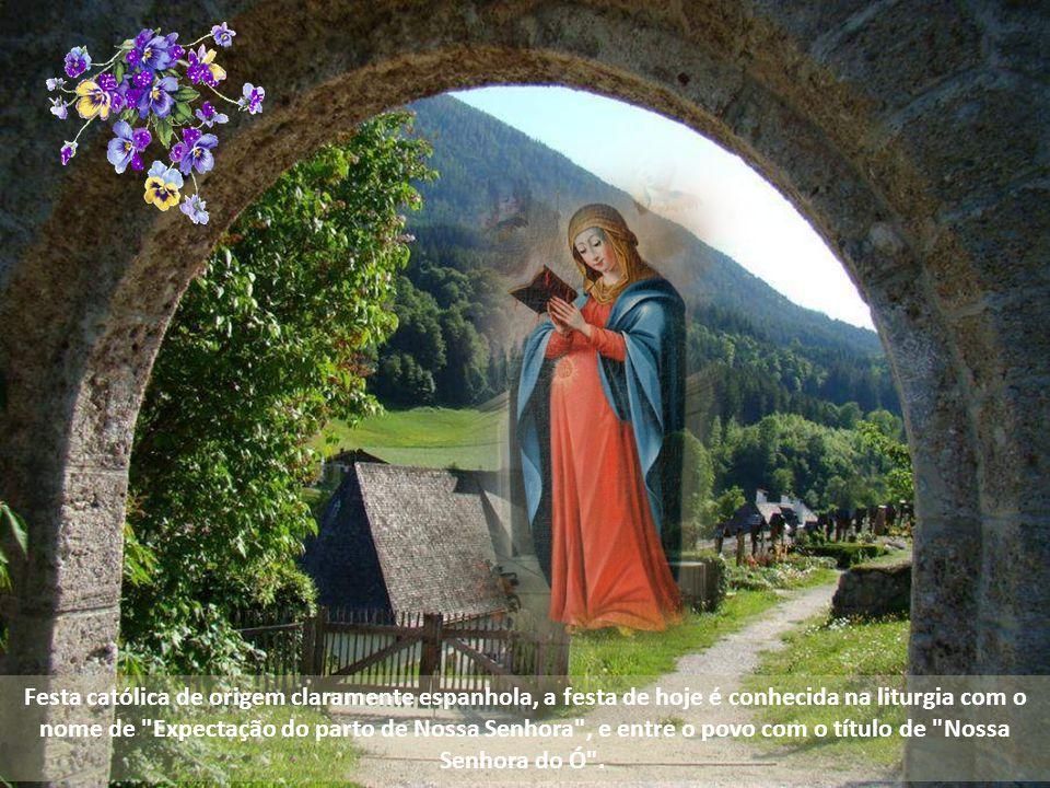 Festa católica de origem claramente espanhola, a festa de hoje é conhecida na liturgia com o nome de Expectação do parto de Nossa Senhora , e entre o povo com o título de Nossa Senhora do Ó .