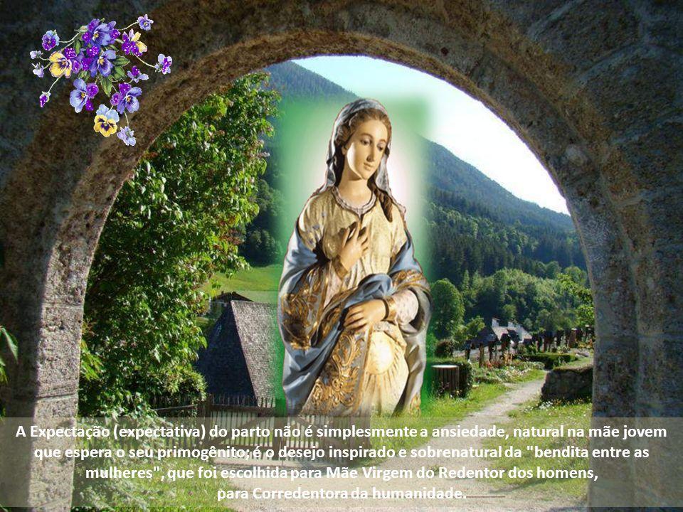 A Expectação (expectativa) do parto não é simplesmente a ansiedade, natural na mãe jovem que espera o seu primogênito; é o desejo inspirado e sobrenatural da bendita entre as mulheres , que foi escolhida para Mãe Virgem do Redentor dos homens, para Corredentora da humanidade.