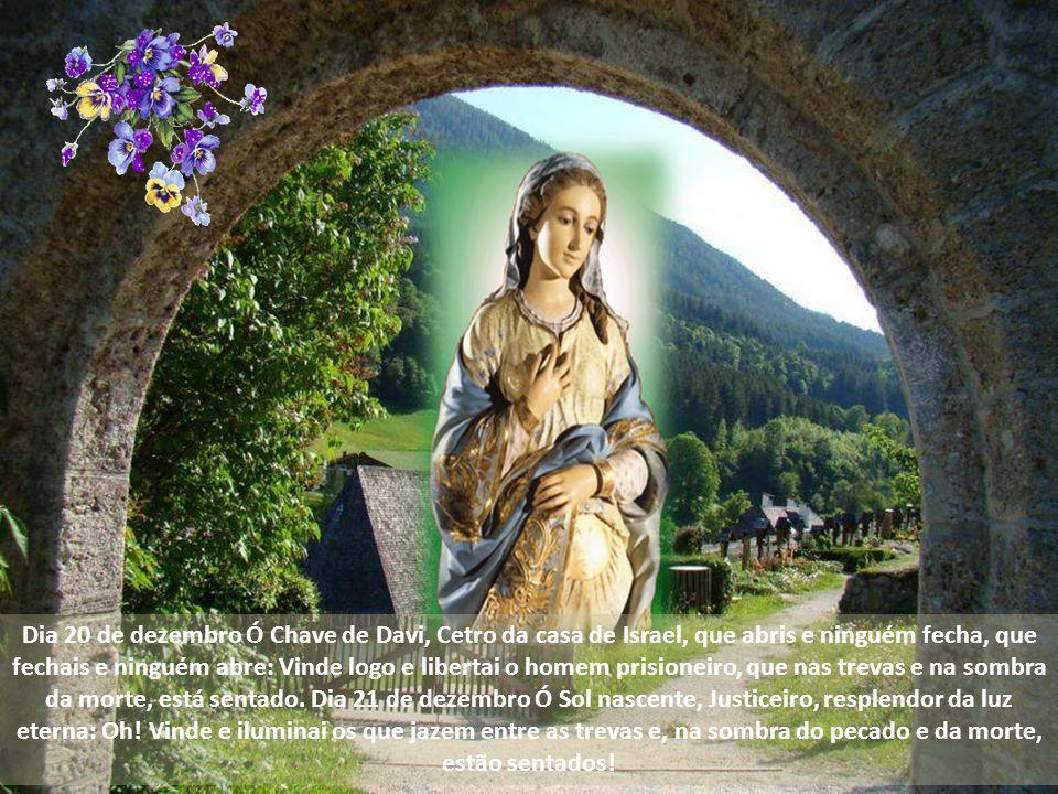 Dia 20 de dezembro Ó Chave de Davi, Cetro da casa de Israel, que abris e ninguém fecha, que fechais e ninguém abre: Vinde logo e libertai o homem prisioneiro, que nas trevas e na sombra da morte, está sentado.