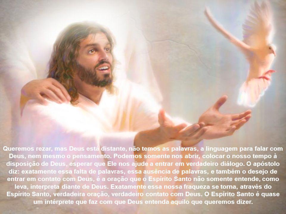 Queremos rezar, mas Deus está distante, não temos as palavras, a linguagem para falar com Deus, nem mesmo o pensamento.