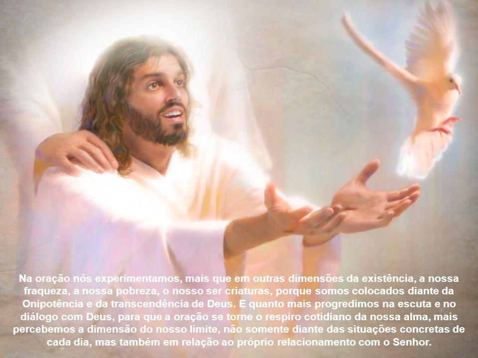 Na oração nós experimentamos, mais que em outras dimensões da existência, a nossa fraqueza, a nossa pobreza, o nosso ser criaturas, porque somos colocados diante da Onipotência e da transcendência de Deus.