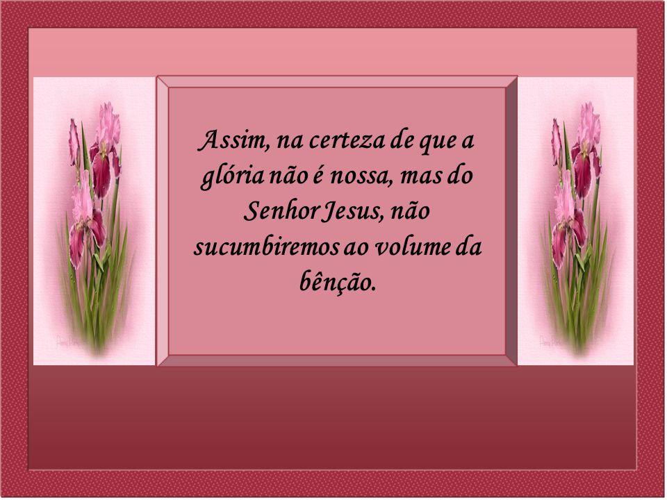 Assim, na certeza de que a glória não é nossa, mas do Senhor Jesus, não sucumbiremos ao volume da bênção.