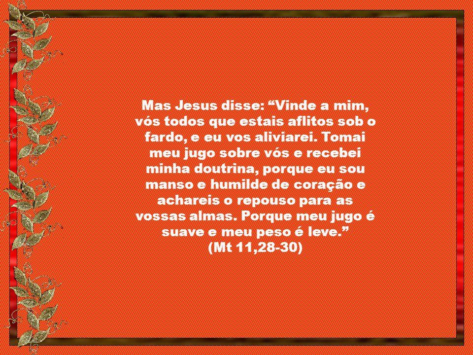 Mas Jesus disse: Vinde a mim, vós todos que estais aflitos sob o fardo, e eu vos aliviarei.