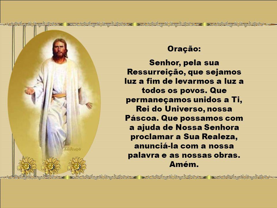 Oração: Senhor, pela sua Ressurreição, que sejamos luz a fim de levarmos a luz a todos os povos.