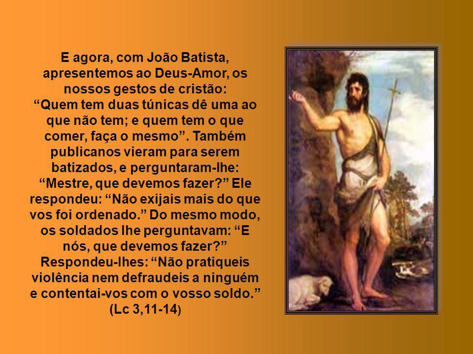 E agora, com João Batista, apresentemos ao Deus-Amor, os nossos gestos de cristão: Quem tem duas túnicas dê uma ao que não tem; e quem tem o que comer, faça o mesmo.