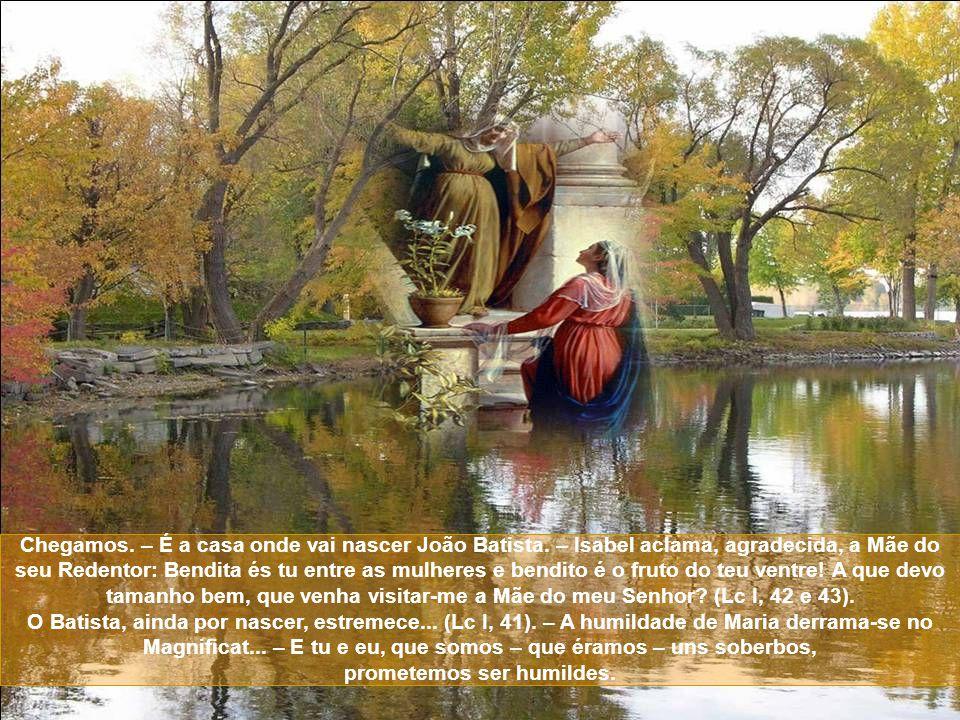 Agora, meu pequeno amigo, – Acompanha alegremente José e Santa Maria... e escutarás tradições da Casa de Davi. Ouvirás falar de Isabel e de Zacarias,