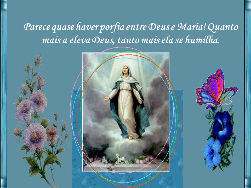 Parece quase haver porfia entre Deus e Maria! Quanto mais a eleva Deus, tanto mais ela se humilha.