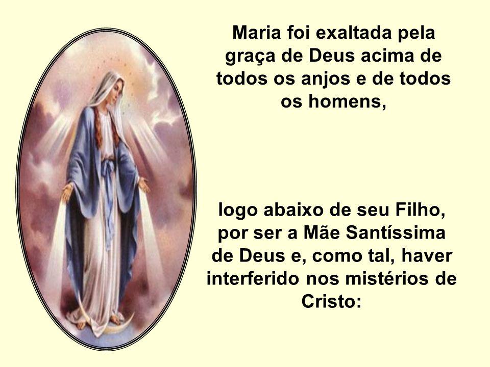 Maria foi exaltada pela graça de Deus acima de todos os anjos e de todos os homens, logo abaixo de seu Filho, por ser a Mãe Santíssima de Deus e, como tal, haver interferido nos mistérios de Cristo:
