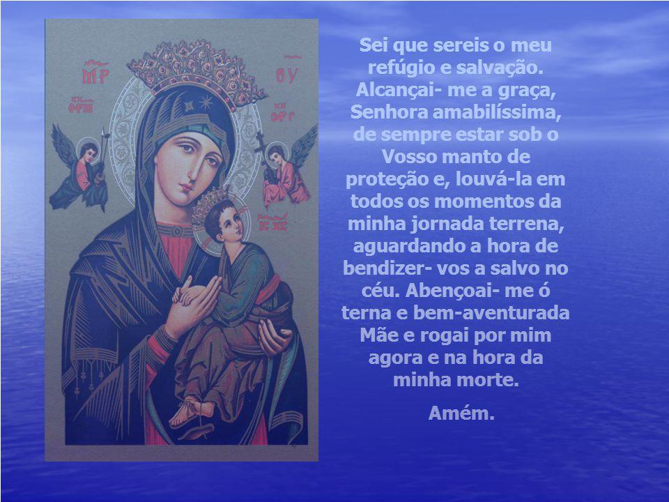 Oh, Santíssima Virgem Maria, a fim de inspirar-nos a eterna confiança em vós, quisestes ser conhecida pelo doce nome de Mãe do Perpétuo Socorro. Supli