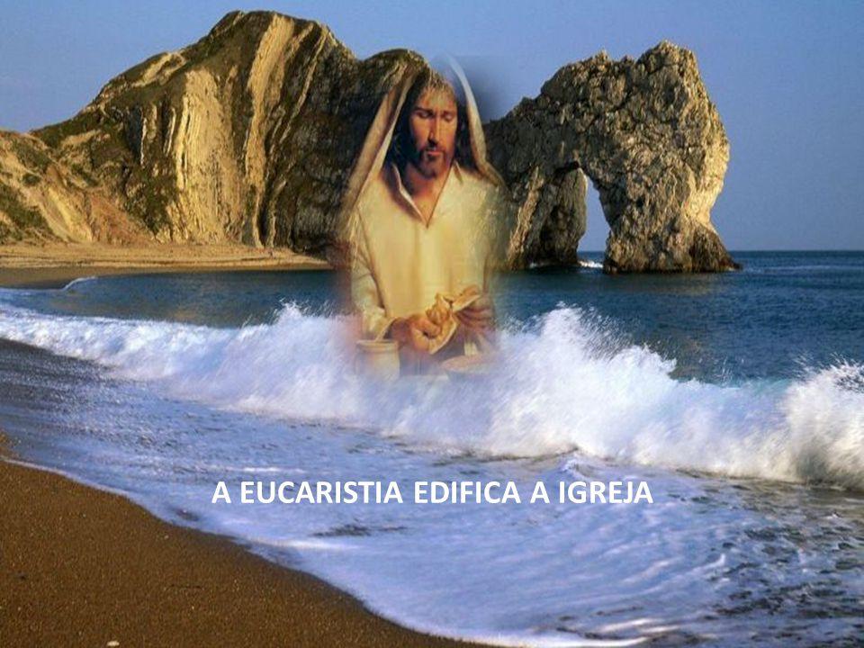 A EUCARISTIA EDIFICA A IGREJA