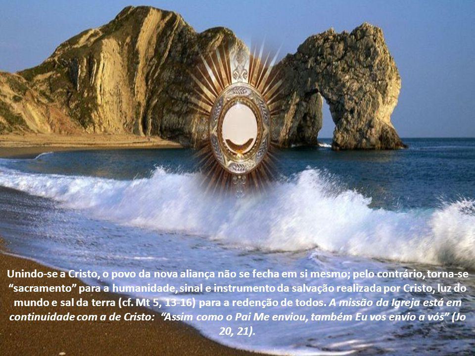Unindo-se a Cristo, o povo da nova aliança não se fecha em si mesmo; pelo contrário, torna-se sacramento para a humanidade, sinal e instrumento da salvação realizada por Cristo, luz do mundo e sal da terra (cf.