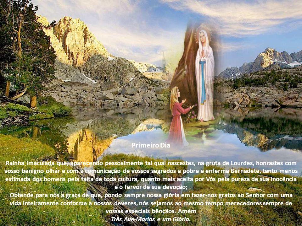 Primeiro Dia Rainha Imaculada que, aparecendo pessoalmente tal qual nascestes, na gruta de Lourdes, honrastes com vosso benigno olhar e com a comunicação de vossos segredos a pobre e enferma Bernadete, tanto menos estimada dos homens pela falta de toda cultura, quanto mais aceita por Vós pela pureza de sua inocência e o fervor de sua devoção; Obtende para nós a graça de que, pondo sempre nossa glória em fazer-nos gratos ao Senhor com uma vida inteiramente conforme a nossos deveres, nós sejamos ao mesmo tempo merecedores sempre de vossas especiais bênçãos.