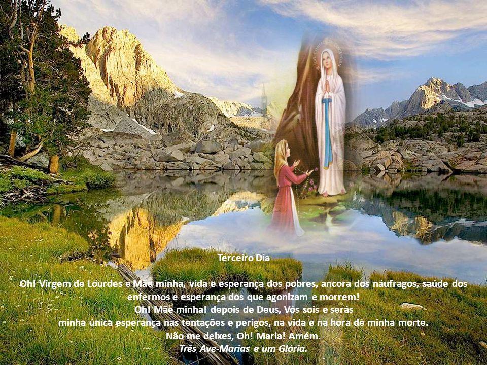 Segundo Dia Oh! Virgem de Lourdes, escolhida por Deus para ser Mãe de Jesus, Tesoureira das divinas graças, Refúgio e Advogada dos pecadores! Prostrad