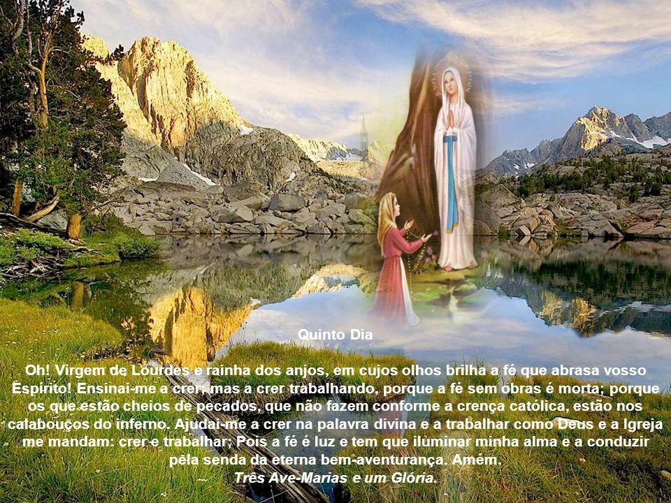 Quarto Dia Oh! Virgem puríssima de Lourdes, vida de minha alma, alívio de minhas penas, suavidade e doçura de minhas aflições! As portas de vosso cora