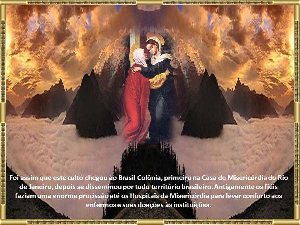 Foi assim que este culto chegou ao Brasil Colônia, primeiro na Casa de Misericórdia do Rio de Janeiro, depois se disseminou por todo território brasileiro.