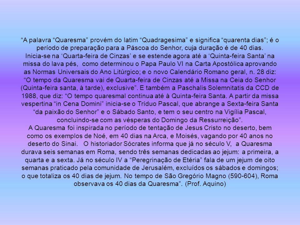 A palavra Quaresma provém do latim Quadragesima e significa quarenta dias; é o período de preparação para a Páscoa do Senhor, cuja duração é de 40 dias.
