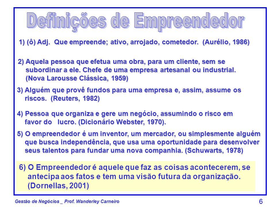Gestão de Negócios _ Prof. Wanderley Carneiro 6 1) (ô) Adj. Que empreende; ativo, arrojado, cometedor. (Aurélio, 1986) 2) Aquela pessoa que efetua uma
