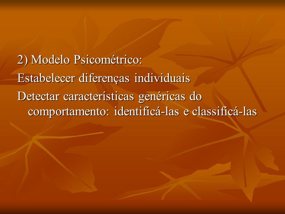 2) Modelo Psicométrico: Estabelecer diferenças individuais Detectar características genéricas do comportamento: identificá-las e classificá-las