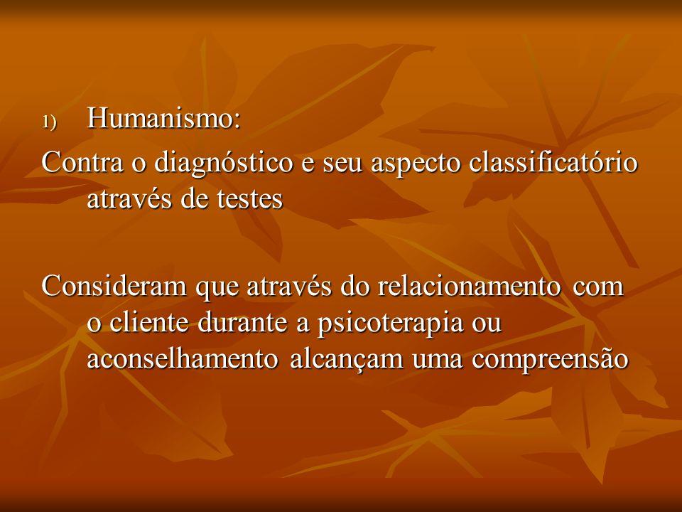 1) Humanismo: Contra o diagnóstico e seu aspecto classificatório através de testes Consideram que através do relacionamento com o cliente durante a ps