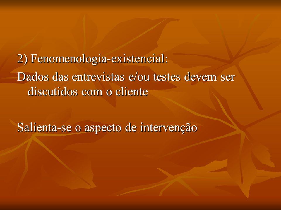 2) Fenomenologia-existencial: Dados das entrevistas e/ou testes devem ser discutidos com o cliente Salienta-se o aspecto de intervenção