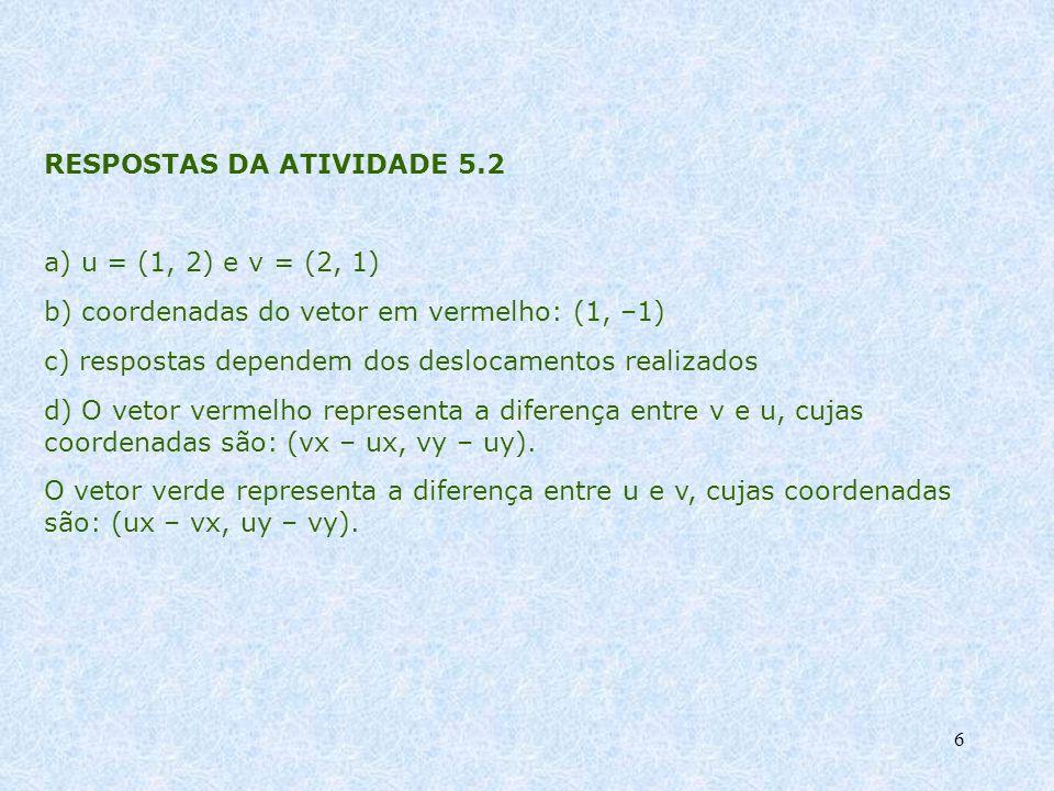 6 RESPOSTAS DA ATIVIDADE 5.2 a) u = (1, 2) e v = (2, 1) b) coordenadas do vetor em vermelho: (1, –1) c) respostas dependem dos deslocamentos realizado