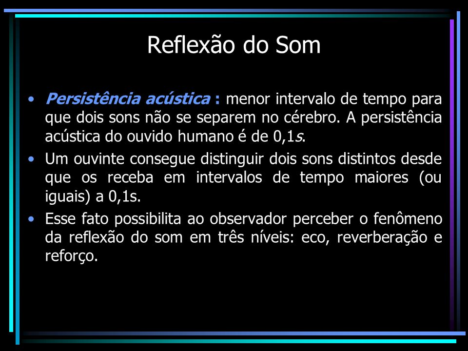 Reflexão do Som Persistência acústica : menor intervalo de tempo para que dois sons não se separem no cérebro.