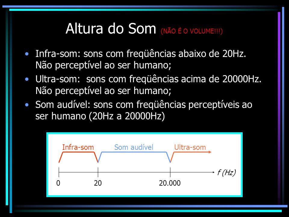 Altura do Som (NÃO É O VOLUME!!!) Infra-som: sons com freqüências abaixo de 20Hz.