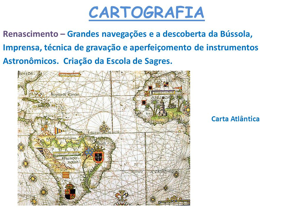 CARTOGRAFIA Idade Média - Moderna – Mapas Portulanos que procuravam mostrar com o máximo de detalhes as regiões litorâneas.