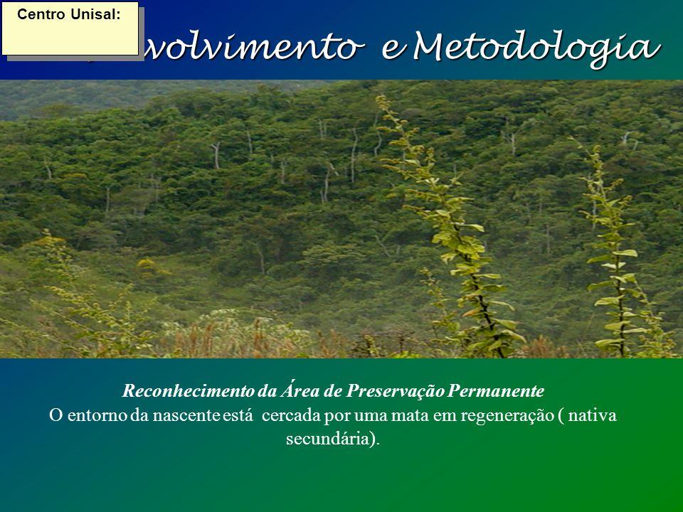 Desenvolvimento e Metodologia Centro Unisal: Reconhecimento da Área de Preservação Permanente O entorno da nascente está cercada por uma mata em regeneração ( nativa secundária).