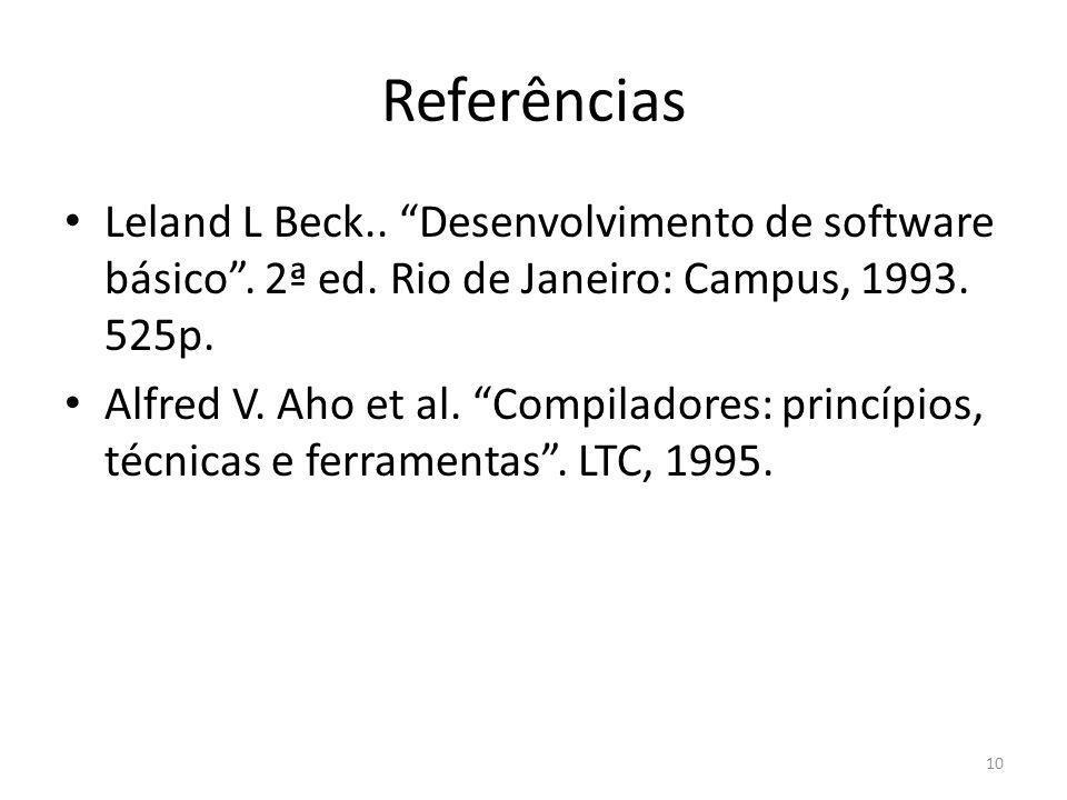 Referências Leland L Beck.. Desenvolvimento de software básico. 2ª ed. Rio de Janeiro: Campus, 1993. 525p. Alfred V. Aho et al. Compiladores: princípi