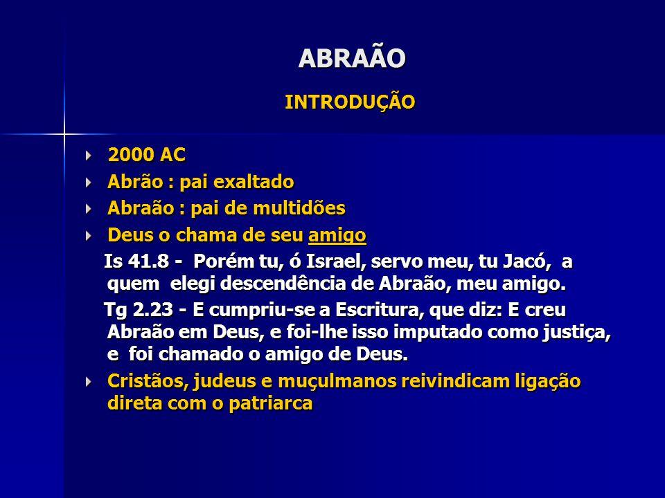 ABRAÃO INTRODUÇÃO 2000 AC Abrão : pai exaltado Abraão : pai de multidões Deus o chama de seu amigo Is 41.8 - Porém tu, ó Israel, servo meu, tu Jacó, a