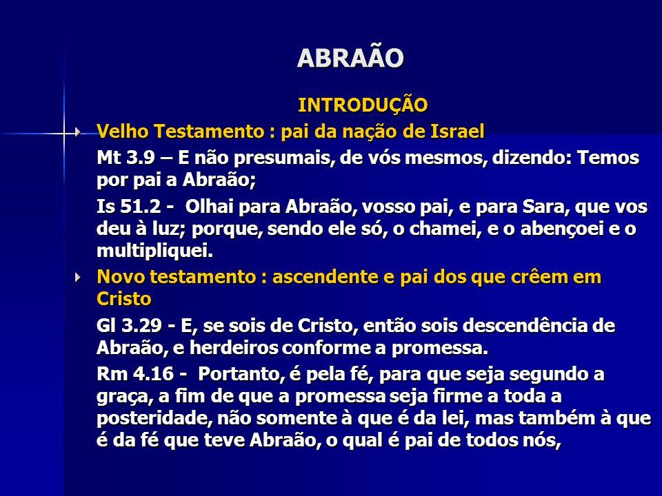 ABRAÃO INTRODUÇÃO Velho Testamento : pai da nação de Israel Mt 3.9 – E não presumais, de vós mesmos, dizendo: Temos por pai a Abraão; Is 51.2 - Olhai