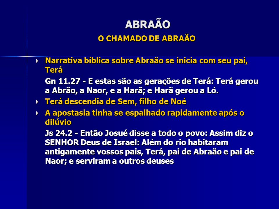 ABRAÃO O CHAMADO DE ABRAÃO Narrativa bíblica sobre Abraão se inicia com seu pai, Terá Gn 11.27 - E estas são as gerações de Terá: Terá gerou a Abrão,