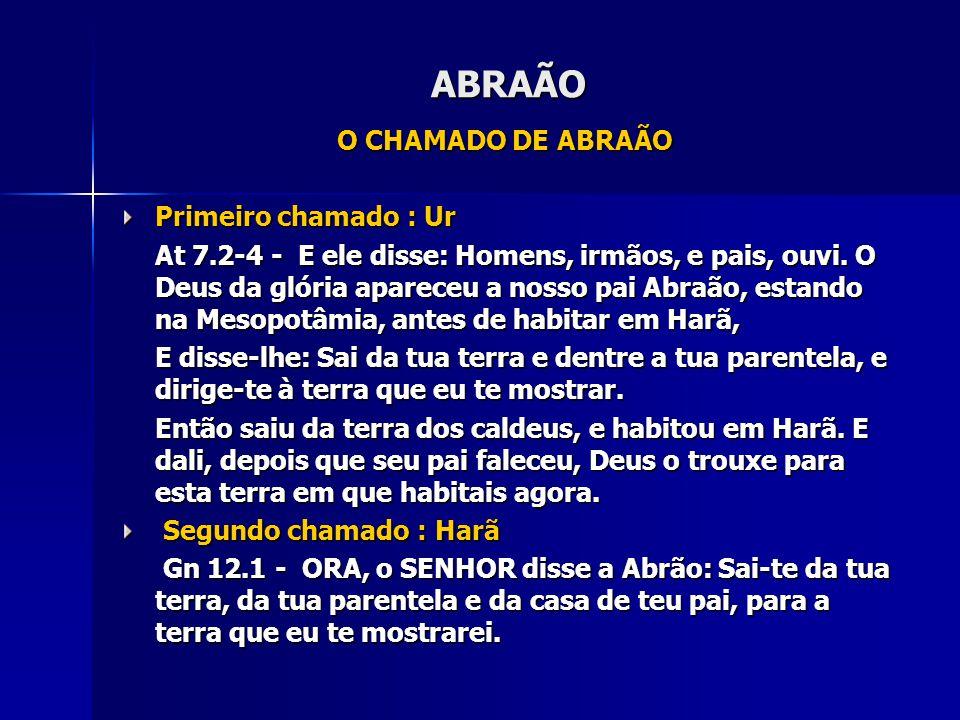 ABRAÃO O CHAMADO DE ABRAÃO Primeiro chamado : Ur At 7.2-4 - E ele disse: Homens, irmãos, e pais, ouvi. O Deus da glória apareceu a nosso pai Abraão, e