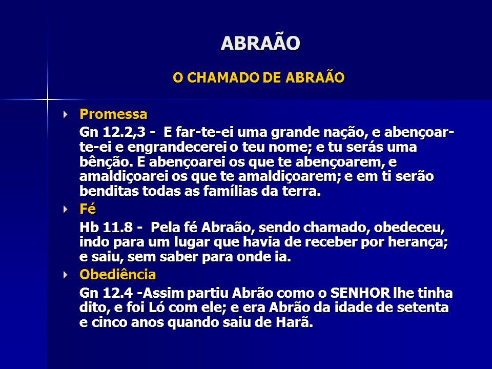 ABRAÃO O CHAMADO DE ABRAÃO Promessa Gn 12.2,3 - E far-te-ei uma grande nação, e abençoar- te-ei e engrandecerei o teu nome; e tu serás uma bênção. E a