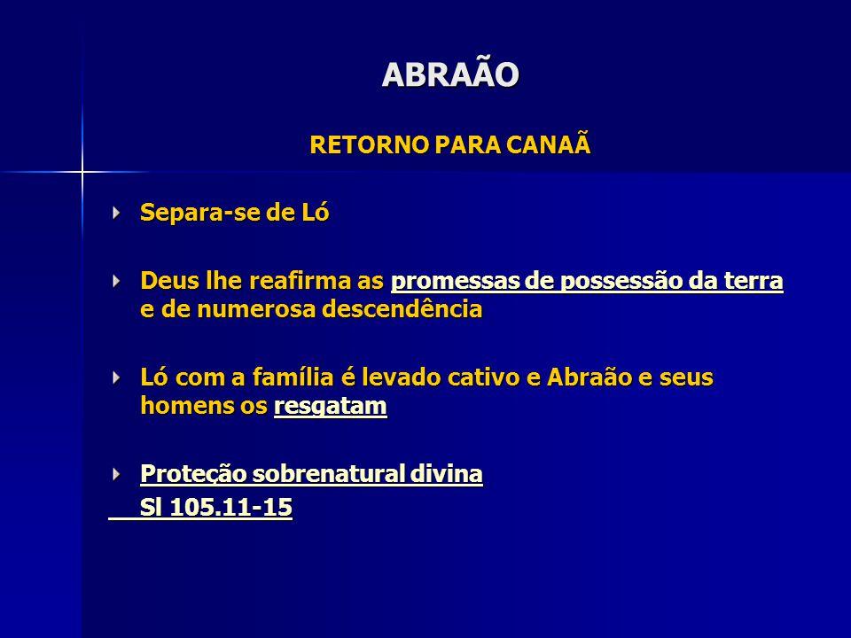 ABRAÃO RETORNO PARA CANAÃ Separa-se de Ló Deus lhe reafirma as promessas de possessão da terra e de numerosa descendência promessas de possessão da te
