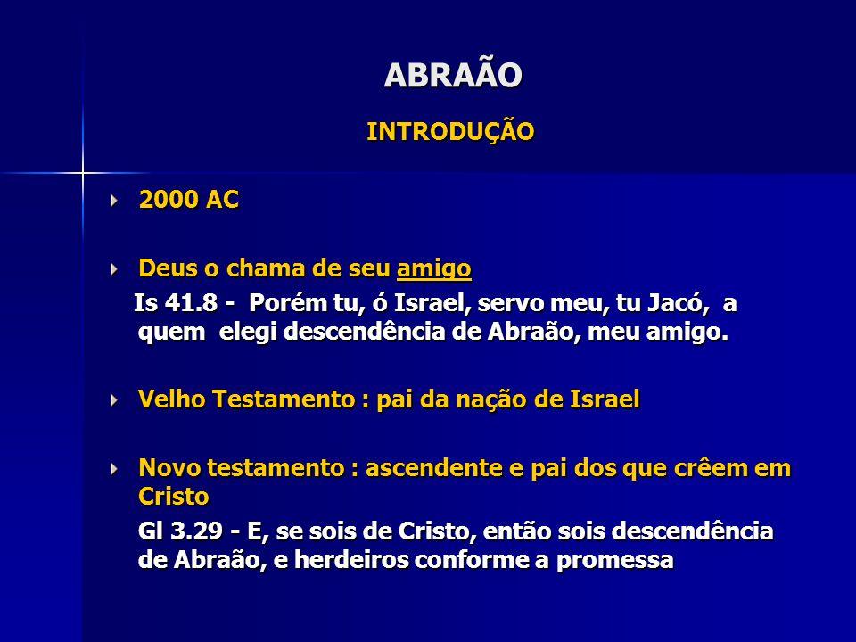 ABRAÃO INTRODUÇÃO 2000 AC Deus o chama de seu amigo Is 41.8 - Porém tu, ó Israel, servo meu, tu Jacó, a quem elegi descendência de Abraão, meu amigo.