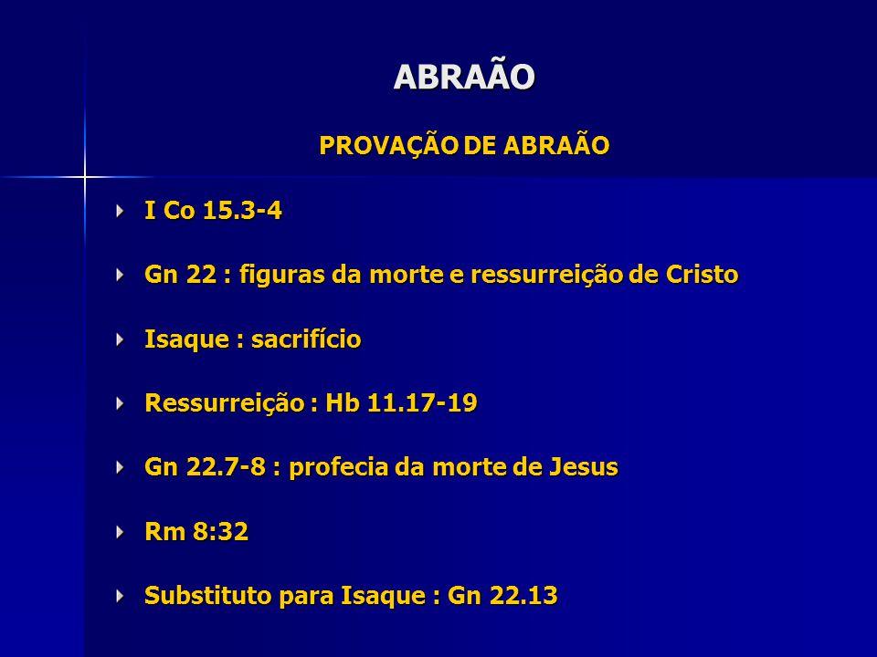 PROVAÇÃO DE ABRAÃO I Co 15.3-4 Gn 22 : figuras da morte e ressurreição de Cristo Isaque : sacrifício Ressurreição : Hb 11.17-19 Gn 22.7-8 : profecia da morte de Jesus Rm 8:32 Substituto para Isaque : Gn 22.13 ABRAÃO