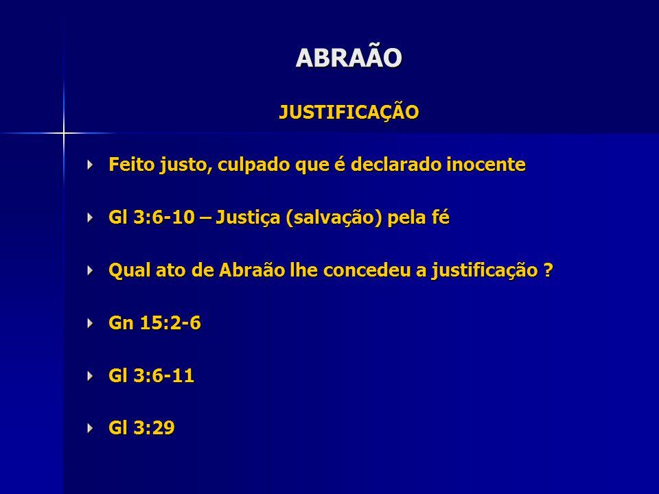 JUSTIFICAÇÃO Feito justo, culpado que é declarado inocente Gl 3:6-10 – Justiça (salvação) pela fé Qual ato de Abraão lhe concedeu a justificação .