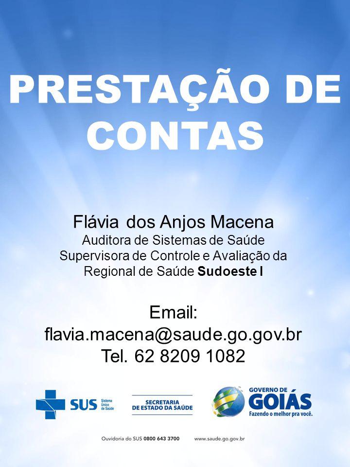 PRESTAÇÃO DE CONTAS Flávia dos Anjos Macena Auditora de Sistemas de Saúde Supervisora de Controle e Avaliação da Regional de Saúde Sudoeste I Email: flavia.macena@saude.go.gov.br Tel.