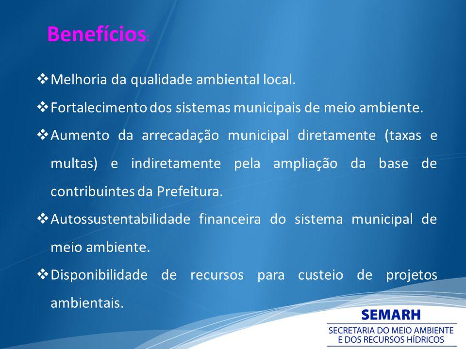 Melhoria da qualidade ambiental local. Fortalecimento dos sistemas municipais de meio ambiente. Aumento da arrecadação municipal diretamente (taxas e