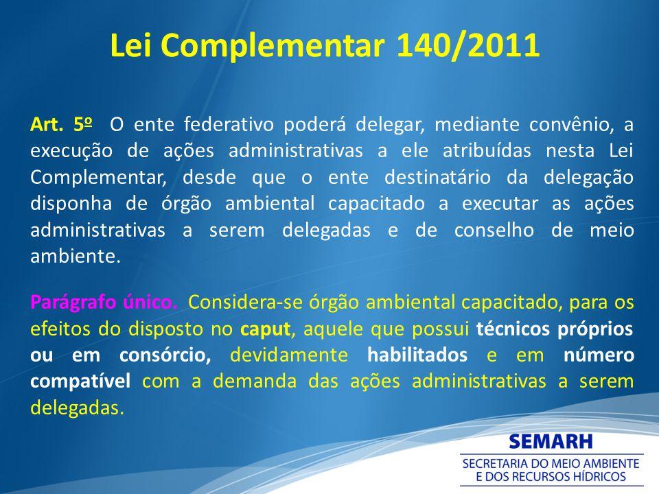 Lei Complementar 140/2011 Art. 5 o O ente federativo poderá delegar, mediante convênio, a execução de ações administrativas a ele atribuídas nesta Lei