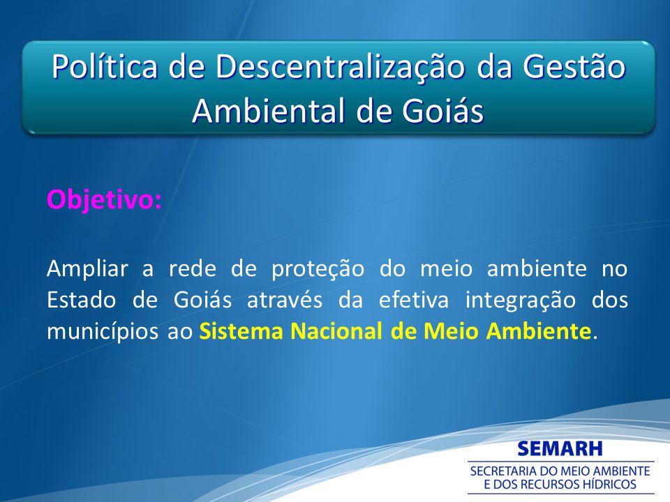Política de Descentralização da Gestão Ambiental de Goiás Objetivo: Ampliar a rede de proteção do meio ambiente no Estado de Goiás através da efetiva