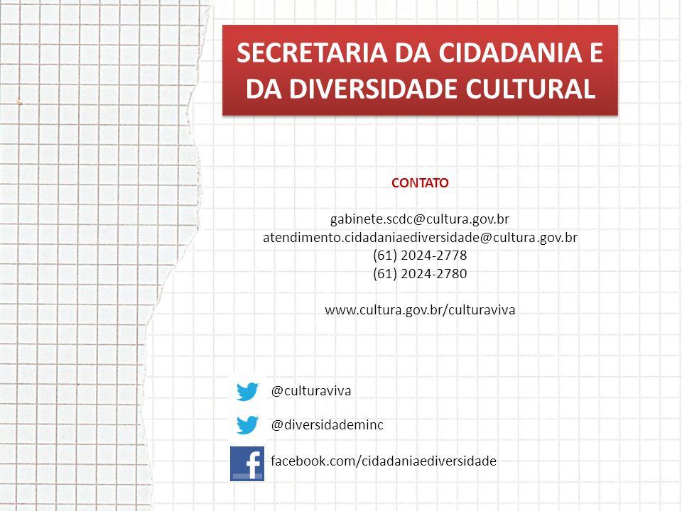 SECRETARIA DA CIDADANIA E DA DIVERSIDADE CULTURAL CONTATO gabinete.scdc@cultura.gov.br atendimento.cidadaniaediversidade@cultura.gov.br (61) 2024-2778 (61) 2024-2780 www.cultura.gov.br/culturaviva @culturaviva @diversidademinc facebook.com/cidadaniaediversidade