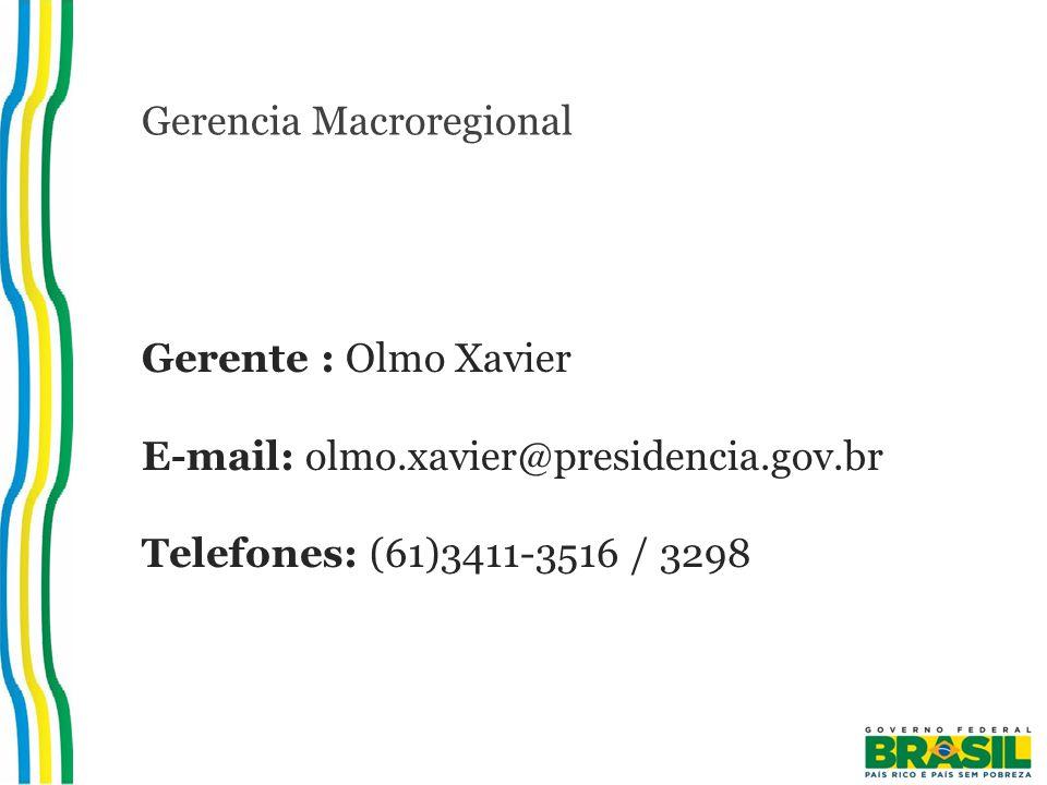Gerencia Macroregional Gerente : Olmo Xavier E-mail: olmo.xavier@presidencia.gov.br Telefones: (61)3411-3516 / 3298