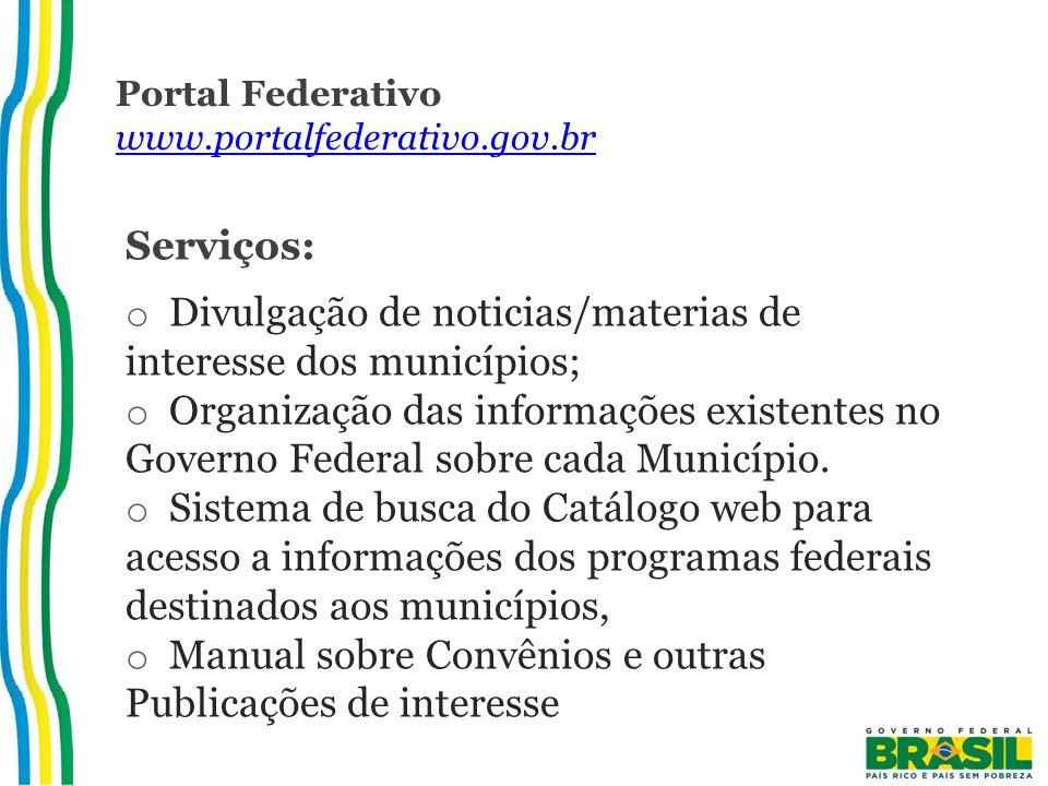 Portal Federativo www.portalfederativo.gov.br www.portalfederativo.gov.br Serviços: o Divulgação de noticias/materias de interesse dos municípios; o Organização das informações existentes no Governo Federal sobre cada Município.