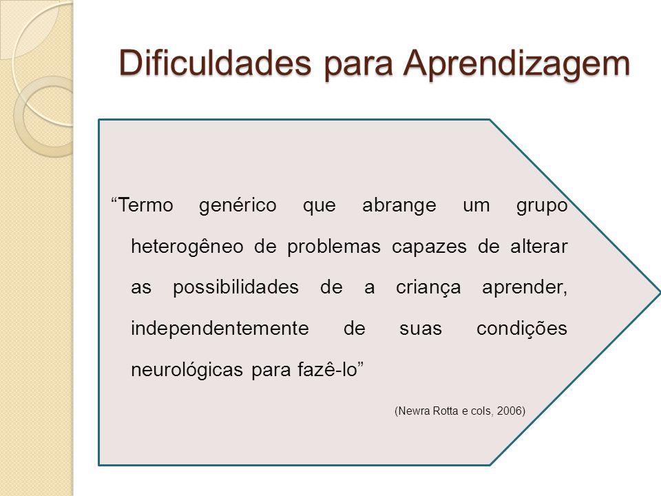 Dificuldades para Aprendizagem Termo genérico que abrange um grupo heterogêneo de problemas capazes de alterar as possibilidades de a criança aprender, independentemente de suas condições neurológicas para fazê-lo (Newra Rotta e cols, 2006)
