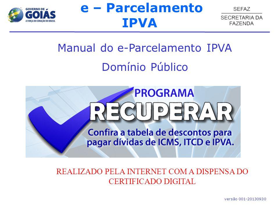 Manual do e-Parcelamento IPVA Domínio Público versão 001-20130930 e – Parcelamento IPVA REALIZADO PELA INTERNET COM A DISPENSA DO CERTIFICADO DIGITAL
