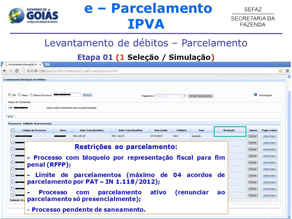 e – Parcelamento IPVA Levantamento de débitos – Parcelamento Etapa 01 (1 Seleção / Simulação) Restrições ao parcelamento: - Processo com bloqueio por representação fiscal para fim penal (RFFP); - Limite de parcelamentos (máximo de 04 acordos de parcelamento por PAT – IN 1.118/2012); - Processo com parcelamento ativo (renunciar ao parcelamento só presencialmente); - Processo pendente de saneamento.
